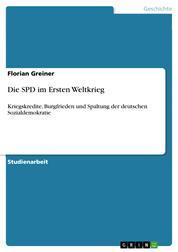 Die SPD im Ersten Weltkrieg - Kriegskredite, Burgfrieden und Spaltung der deutschen Sozialdemokratie