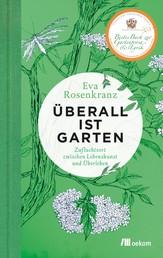 Überall ist Garten - Zufluchtsort zwischen Lebenskunst und Überleben