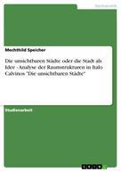 """Mechthild Speicher: Die unsichtbaren Städte oder die Stadt als Idee - Analyse der Raumstrukturen in Italo Calvinos """"Die unsichtbaren Städte"""""""