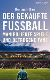 Der gekaufte Fußball - Manipulierte Spiele und betrogene Fans
