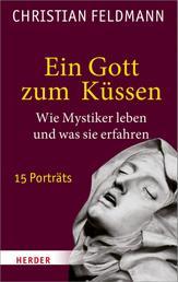 Ein Gott zum Küssen - Wie Mystiker leben und was sie erfahren. 15 Porträts