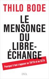 Le mensonge du libre-échange - Pourquoi il faut s'opposer au TAFTA et au CETA