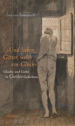 """""""Und lieben, Götter, welch ein Glück"""" - Glaube und Liebe in Goethes Gedichten"""