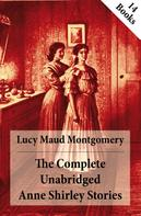 Lucy Maud Montgomery: The Complete Unabridged Anne Shirley Stories