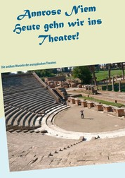 Heute gehn wir ins Theater! - Die antiken Wurzeln des europäischen Theaters