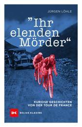 Ihr elenden Mörder - Kuriose Geschichten von der Tour de France