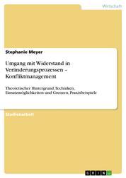 Umgang mit Widerstand in Veränderungsprozessen – Konfliktmanagement - Theoretischer Hintergrund, Techniken, Einsatzmöglichkeiten und Grenzen, Praxisbeispiele