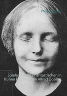 Philipp Sperrle: Spielarten des Phantastischen in frühen Erzählungen Alfred Döblins