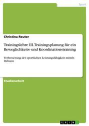 Trainingslehre III. Trainingsplanung für ein Beweglichkeits- und Koordinationstraining - Verbesserung der sportlichen Leistungsfähigkeit mittels Dehnen