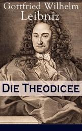 Die Theodicee - Abhandlungen über die Theodizee von der Güte Gottes, der Freiheit des Menschen und dem Ursprung des Bösen