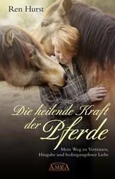 Die heilende Kraft der Pferde - Mein Weg zu Vertrauen, Hingabe und bedingungsloser Liebe