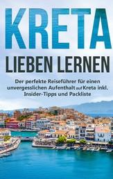 Kreta lieben lernen: Der perfekte Reiseführer für einen unvergesslichen Aufenthalt auf Kreta inkl. Insider-Tipps und Packliste