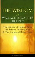 Wallace D. Wattles: The Wisdom of Wallace D. Wattles Trilogy: The Science of Getting Rich, The Science of Being Well & The Science of Being Great (Complete Edition)
