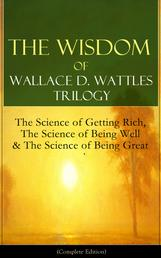 The Wisdom of Wallace D. Wattles Trilogy: The Science of Getting Rich, The Science of Being Well & The Science of Being Great (Complete Edition) - From one of the New Thought pioneers, author of How to Promote Yourself & New Science of Living and Healing