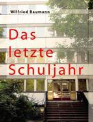 Wilfried Baumannn: Das letzte Schuljahr