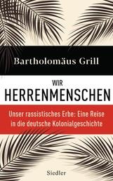 Wir Herrenmenschen - Unser rassistisches Erbe: Eine Reise in die deutsche Kolonialgeschichte - Mit zahlreichen Abbildungen