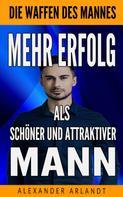 Alexander Arlandt: Mehr Erfolg als schöner und attraktiver Mann