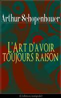 Arthur Schopenhauer: L'Art d'avoir toujours raison (L'édition intégrale)