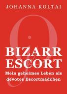 Johanna Koltai: Bizarr Escort jO – Mein geheimes Leben als devotes Escortmädchen