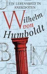 Wilhelm von Humboldt - Ein Lebensbild in Anekdoten