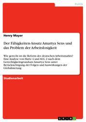 Der Fähigkeiten-Ansatz Amartya Sens und das Problem der Arbeitslosigkeit - Wie gerecht ist die Reform des deutschen Arbeitsmarkts? Eine Analyse von Hartz 4 und ALG 2 nach dem Gerechtigkeitsgrundsatz Amartya Sens unter Berücksichtigung der Folgen und Auswirkungen der Globalisierung