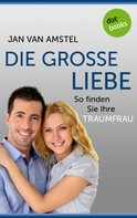 Jan van Amstel: Die große Liebe: So finden Sie Ihre Traumfrau ★★★★