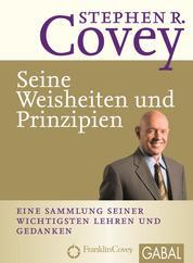 Stephen R. Covey - Seine Weisheiten und Prinzipien - Eine Sammlung seiner wichtigsten Lehren und Gedanken