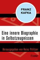 Franz Kafka: Eine innere Biographie in Selbstzeugnissen