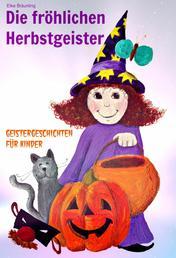Die fröhlichen Herbstgeister - Geister und Halloweengeschichten - Fröhlich pfiffige und auch gruselige Geschichten und Märchen über Herbstgruselgeister, Kürbisse und die Zeit um Halloween