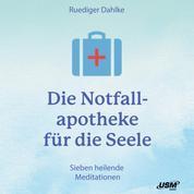 Die Notfallapotheke für die Seele - Heilende Übungen und Meditationen