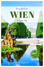 Reiseführer Wien an einem Tag! - Entdecke in kurzer Zeit die besten Sehenswürdigkeiten, Hotels, Restaurants, Kunst, Kultur und Ausflüge mit Kindern in der bezaubernden Donaustadt!