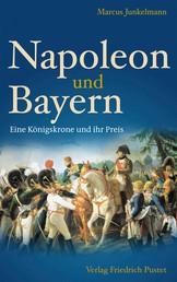 Napoleon und Bayern - Eine Königskrone und ihr Preis
