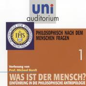 Was ist der Mensch 01: Philosophisch nach dem Menschen fragen - Einführung in die philosophische Anthropologie