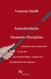 Fortschrittliche Domestic Discipline - Dominanz und Submission in der Ehe zum beiderseitigen Lustgewinn Ein Handbuch für Ehepaare