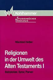 Religionen in der Umwelt des Alten Testaments I - Babylonier, Syrer, Perser