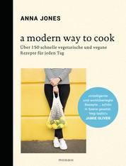 A Modern Way to Cook - Über 150 schnelle vegetarische und vegane Rezepte für jeden Tag