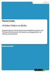 40 Jahre Türken in Berlin - Dokumentation und medienwissenschaftliche Analyse des TV-Ideen-Wettbewerbs für Kinder und Jugendliche im Offenen Kanal Berlin