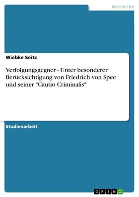"""Verfolgungsgegner - Unter besonderer Berücksichtigung von Friedrich von Spee und seiner """"Cautio Criminalis"""""""