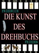 Friedrich Frieden: Die Kunst des Drehbuchs