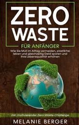 Zero Waste für Anfänger: Wie Sie Müll im Alltag vermeiden, plastikfrei leben und gleichzeitig Geld sparen und Ihre Lebensqualität erhöhen - inkl. motivierender Zero-Waste-Challenge