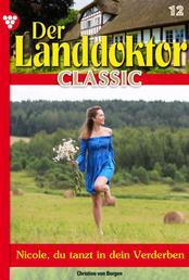 Der Landdoktor Classic 12 – Arztroman - Nicole, du tanzt in dein Verderben