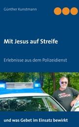 Mit Jesus auf Streife - Erlebnisse aus über 40 Jahren Polizeidienst