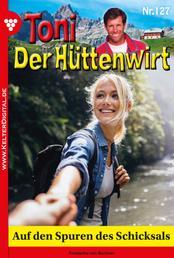 Toni der Hüttenwirt 127 – Heimatroman - Auf den Spuren des Schicksals
