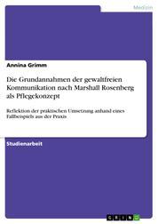 Die Grundannahmen der gewaltfreien Kommunikation nach Marshall Rosenberg als Pflegekonzept - Reflektion der praktischen Umsetzung anhand eines Fallbeispiels aus der Praxis