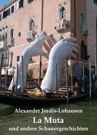 Alexander Jordis-Lohausen: La Muta und andere Schauergeschichten