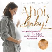 Ahoi, Baby - Von Schwangerschaft über Geburt bis hin zum glücklichen Wochenbett