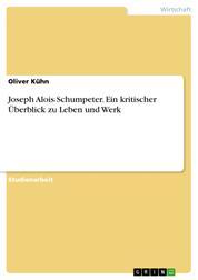 Joseph Alois Schumpeter. Ein kritischer Überblick zu Leben und Werk