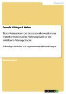 Pamela Hildegard Weber: Transformation von der transaktionalen zur transformationalen Führungskultur im mittleren Management