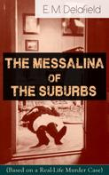 E. M. Delafield: The Messalina of the Suburbs (Based on a Real-Life Murder Case): Thriller Based on a True Story From the Renowned Author of The Diary of a Provincial Lady, Thank Heaven Fasting, Faster! Faster! & The Way Things Are