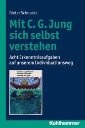 Mit C. G. Jung sich selbst verstehen - Acht Erkenntnisaufgaben auf unserem Individuationsweg